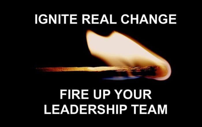 Saying - Ignite Real Change Fire Up Your Leadership Team